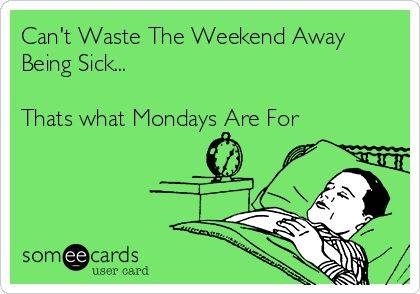 Can't Waste The Weekend Away Being Sick...  Thats what Mondays Are For