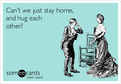 Can't we just stay home, and hug each other?