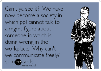 Can't ya see it?  We have now become a society in which ppl cannot talk to a mgmt figure about someone in which is doing wrong in the workplace.  Why can't we communicate freely?
