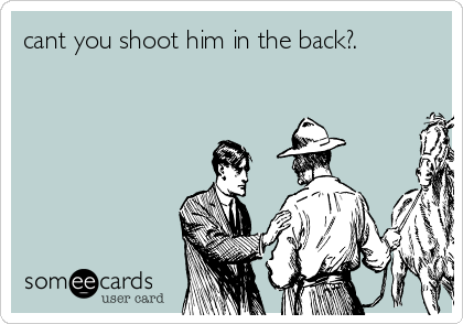 cant you shoot him in the back?.