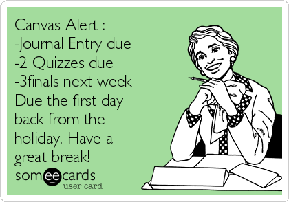 Canvas Alert : -Journal Entry due -2 Quizzes due  -3finals next week  Due the first day back from the holiday. Have a great break!