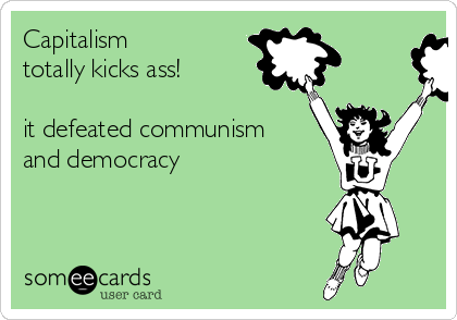 Capitalism  totally kicks ass!  it defeated communism and democracy