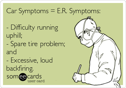 Car Symptoms = E.R. Symptoms:   - Difficulty running uphill; - Spare tire problem; and - Excessive, loud backfiring.