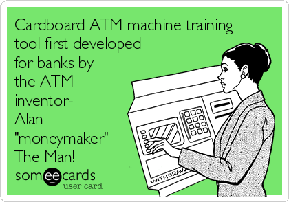 "Cardboard ATM machine training tool first developed for banks by the ATM inventor-  Alan ""moneymaker"" The Man!"