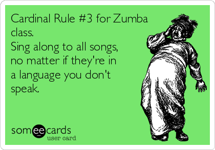 Cardinal Rule #3 for Zumba class. Sing along to all songs, no matter if they're in a language you don't speak.
