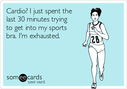 Cardio? I just spent the last 30 minutes trying to get into my sports bra. I'm exhausted.