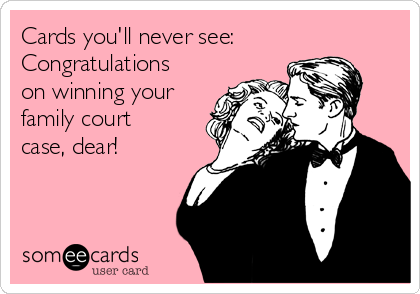 Cards you'll never see: Congratulations on winning your family court case, dear!