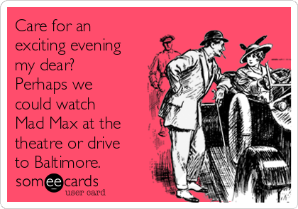 Care for an exciting evening my dear?  Perhaps we could watch Mad Max at the theatre or drive to Baltimore.