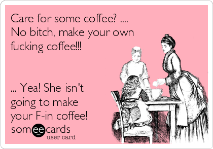 Care for some coffee? .... No bitch, make your own fucking coffee!!!   ... Yea! She isn't going to make your F-in coffee!