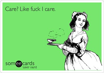 Care? Like fuck I care.