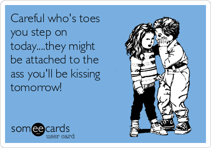 Careful who's toes you step on today....they might be attached to the ass you'll be kissing tomorrow!