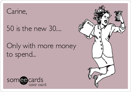 Carine,   50 is the new 30....  Only with more money to spend...
