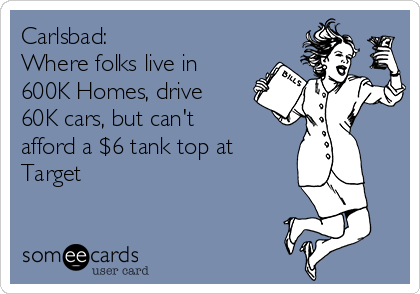 Carlsbad: Where folks live in 600K Homes, drive 60K cars, but can't afford a $6 tank top at Target