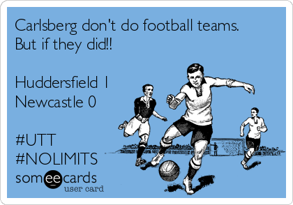 Carlsberg don't do football teams.  But if they did!!   Huddersfield 1 Newcastle 0  #UTT #NOLIMITS