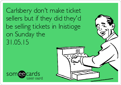 Carlsbery don't make ticket sellers but if they did they'd be selling tickets in Inistioge on Sunday the 31.05.15