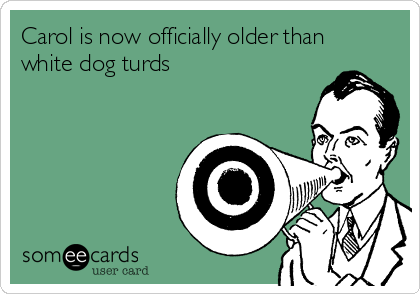 Carol is now officially older than white dog turds