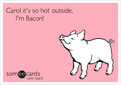 Carol it's so hot outside,                       I'm Bacon!