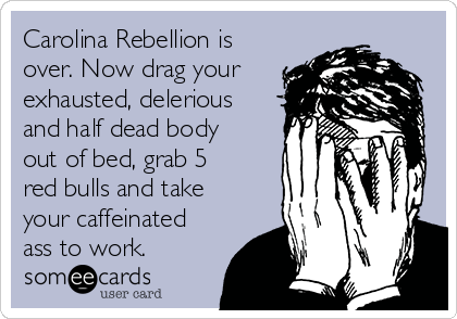 Carolina Rebellion is over. Now drag your exhausted, delerious and half dead body out of bed, grab 5 red bulls and take your caffeinated ass to work.