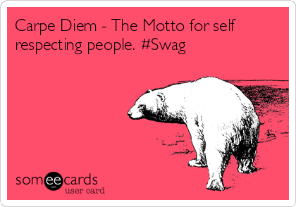Carpe Diem - The Motto for self respecting people. #Swag