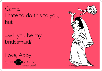 Carrie, I hate to do this to you, but...  ...will you be my bridesmaid?!  Love, Abby