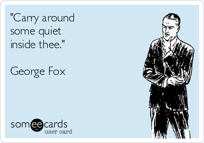 """""""Carry around  some quiet  inside thee.""""   George Fox"""