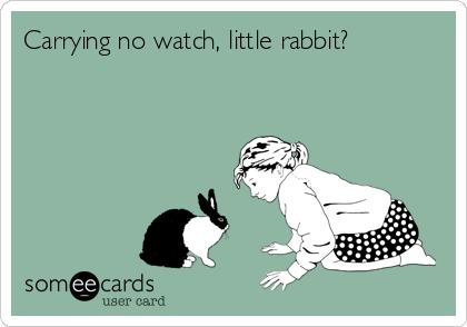 Carrying no watch, little rabbit?