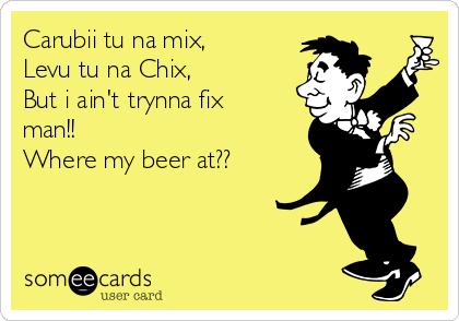 Carubii tu na mix, Levu tu na Chix, But i ain't trynna fix man!! Where my beer at??