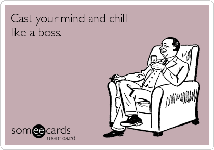 Cast your mind and chill like a boss.