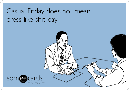 Casual Friday does not mean dress-like-shit-day
