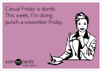 Casual Friday is dumb. This week, I'm doing punch-a-coworker Friday.