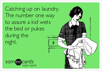 Catching up on laundry. The number one way to assure a kid wets the bed or pukes during the night.