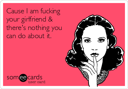 Cause I am fucking your girlfriend & there's nothing you can do about it.
