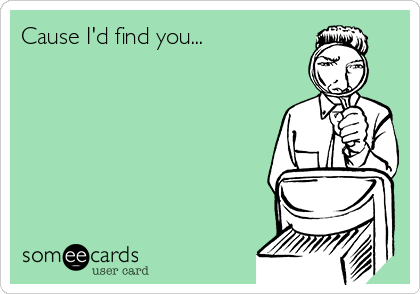 Cause I'd find you...