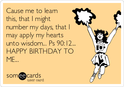Cause me to learn this, that I might number my days, that I may apply my hearts unto wisdom... Ps 90:12... HAPPY BIRTHDAY TO ME...