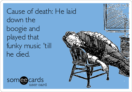 Cause of death: He laid down the boogie and played that funky music 'till he died.