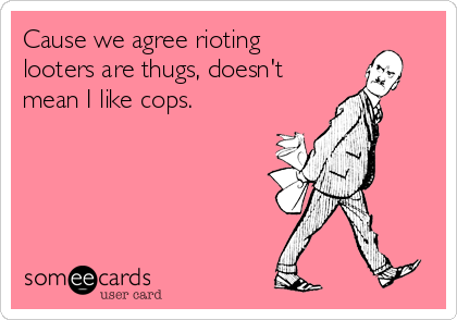 Cause we agree rioting looters are thugs, doesn't mean I like cops.