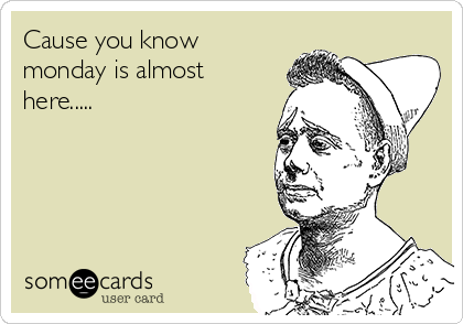 Cause you know monday is almost here.....