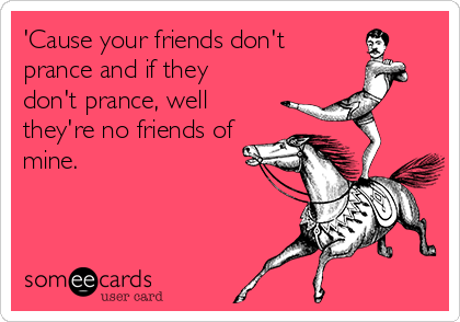 'Cause your friends don't prance and if they don't prance, well they're no friends of mine.