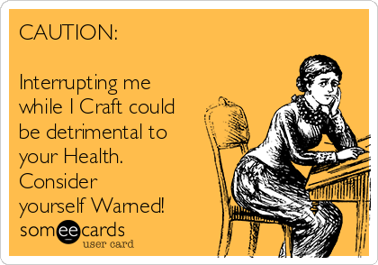 CAUTION:  Interrupting me while I Craft could be detrimental to your Health. Consider  yourself Warned!