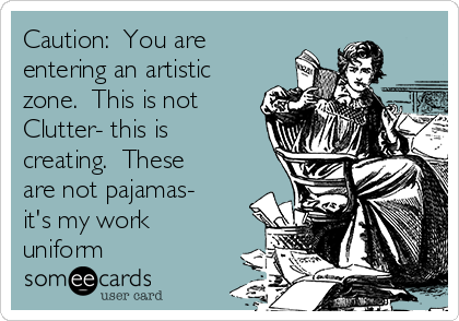 Caution:  You are entering an artistic zone.  This is not Clutter- this is creating.  These are not pajamas- it's my work uniform