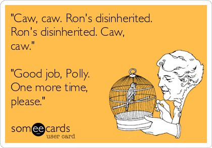 """Caw, caw. Ron's disinherited. Ron's disinherited. Caw, caw.""  ""Good job, Polly. One more time, please."""