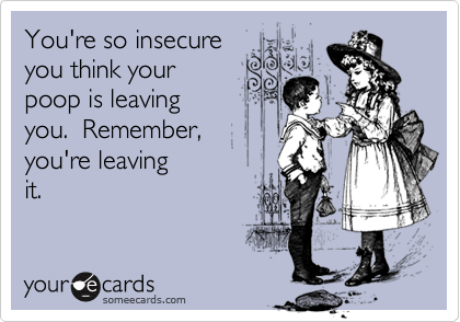 You're so insecureyou think yourpoop is leavingyou.  Remember,you're leavingit.