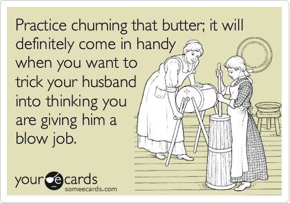 Practice churning that butter; it will definitely come in handywhen you want totrick your husbandinto thinking youare giving him ablow job.