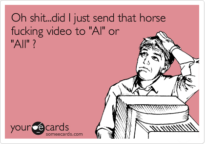 """Oh shit...did I just send that horse fucking video to """"Al"""" or """"All"""" ?"""