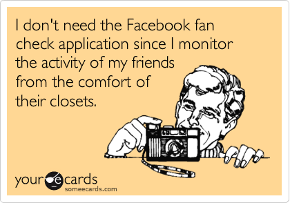 I don't need the Facebook fan check application since I monitor the activity of my friends