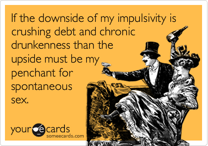 If the downside of my impulsivity is crushing debt and chronicdrunkenness than theupside must be mypenchant forspontaneoussex.