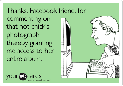 Thanks, Facebook friend, for commenting onthat hot chick'sphotograph,thereby grantingme access to herentire album.