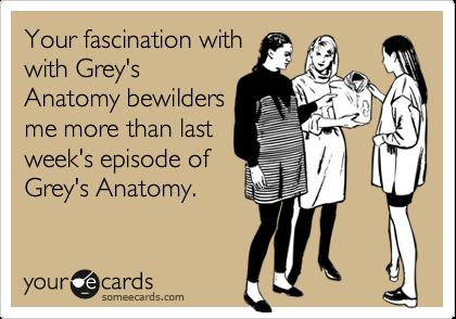 Your fascination withwith Grey'sAnatomy bewildersme more than lastweek's episode ofGrey's Anatomy.