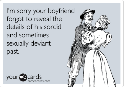 I'm sorry your boyfriendforgot to reveal the details of his sordidand sometimessexually deviantpast.