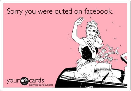 Sorry you were outed on facebook.